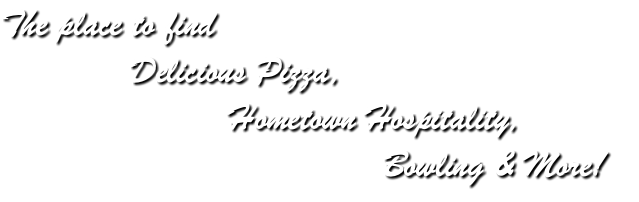 The place to find Delicious Pizza, Hometown Hospitality, Bowling & More!